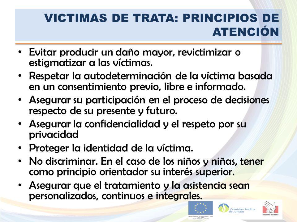 VICTIMAS DE TRATA: PRINCIPIOS DE ATENCIÓN Evitar producir un daño mayor, revictimizar o estigmatizar a las víctimas. Respetar la autodeterminación de