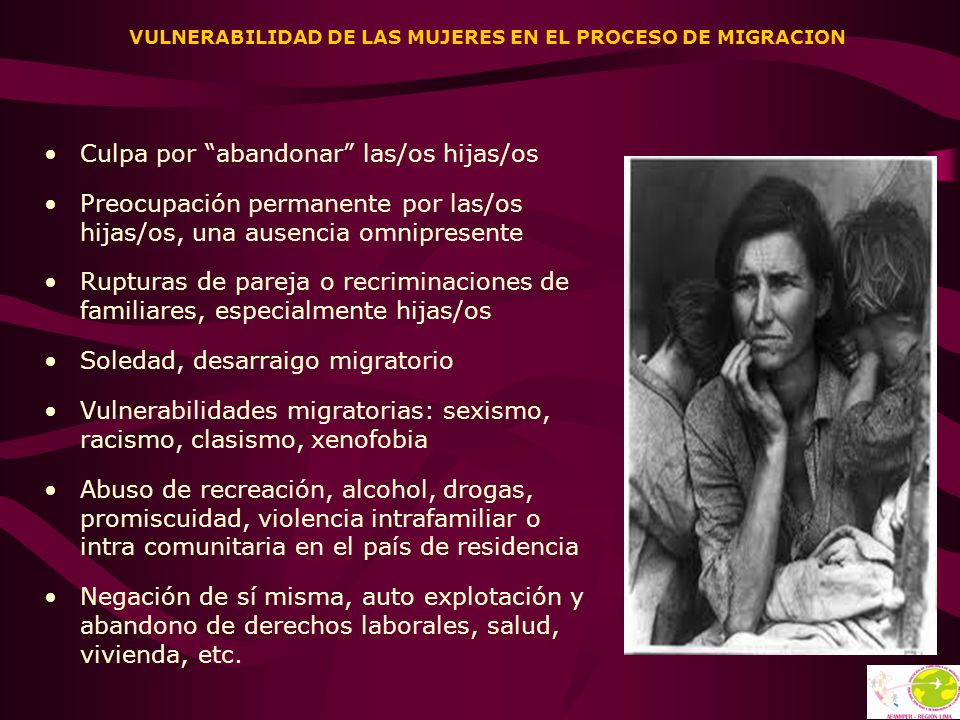 VULNERABILIDAD DE LAS MUJERES EN EL PROCESO DE MIGRACION Culpa por abandonar las/os hijas/os Preocupación permanente por las/os hijas/os, una ausencia