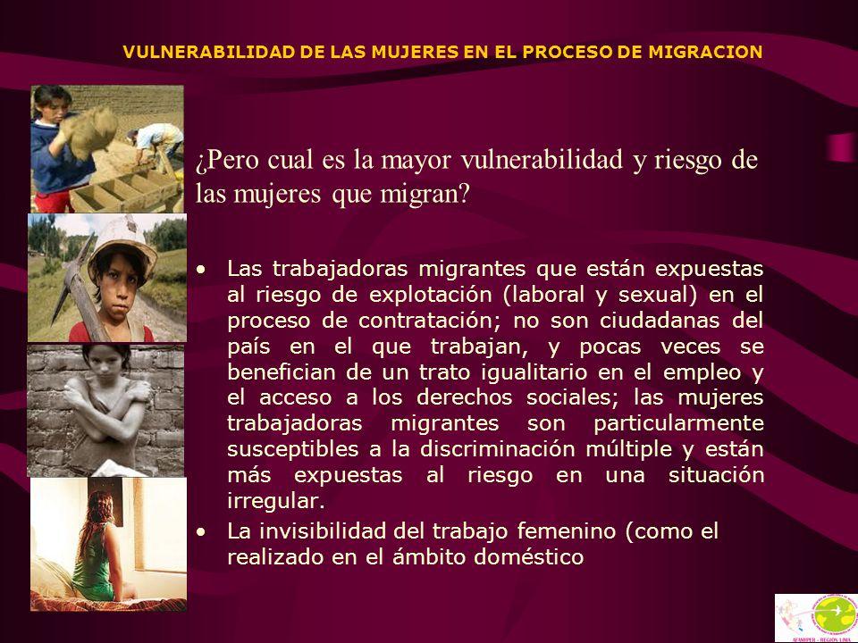 VULNERABILIDAD DE LAS MUJERES EN EL PROCESO DE MIGRACION ¿Pero cual es la mayor vulnerabilidad y riesgo de las mujeres que migran? Las trabajadoras mi