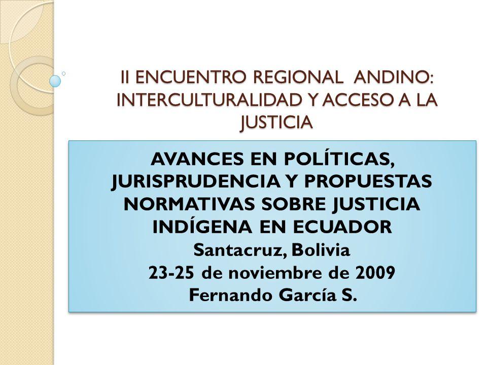 II ENCUENTRO REGIONAL ANDINO: INTERCULTURALIDAD Y ACCESO A LA JUSTICIA AVANCES EN POLÍTICAS, JURISPRUDENCIA Y PROPUESTAS NORMATIVAS SOBRE JUSTICIA INDÍGENA EN ECUADOR Santacruz, Bolivia 23-25 de noviembre de 2009 Fernando García S.