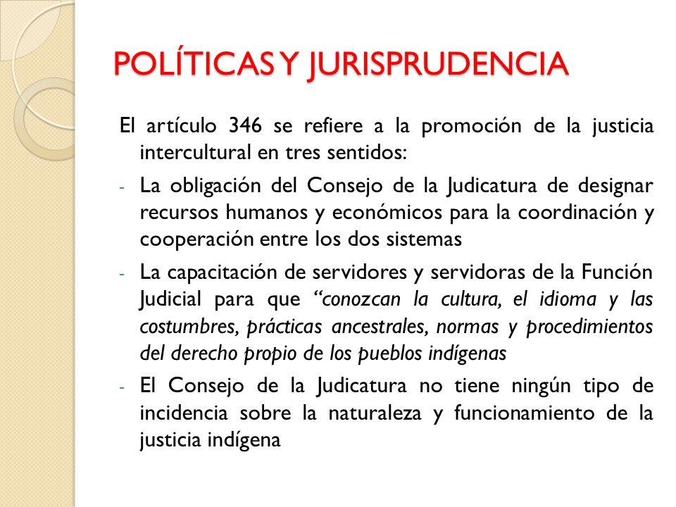 POLÍTICAS Y JURISPRUDENCIA El artículo 346 se refiere a la promoción de la justicia intercultural en tres sentidos: - La obligación del Consejo de la