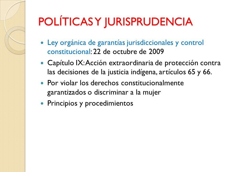 POLÍTICAS Y JURISPRUDENCIA Ley orgánica de garantías jurisdiccionales y control constitucional: 22 de octubre de 2009 Capítulo IX: Acción extraordinaria de protección contra las decisiones de la justicia indígena, artículos 65 y 66.