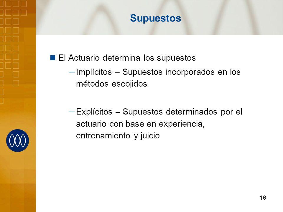 16 Supuestos El Actuario determina los supuestos Implícitos – Supuestos incorporados en los métodos escojidos Explícitos – Supuestos determinados por