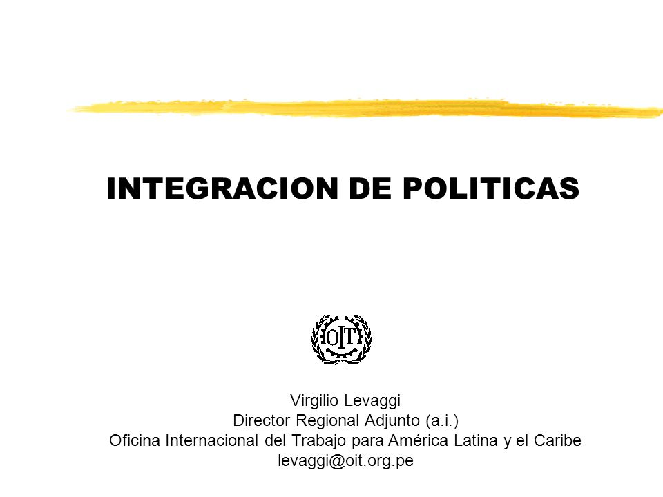 INTEGRACION DE POLITICAS Virgilio Levaggi Director Regional Adjunto (a.i.) Oficina Internacional del Trabajo para América Latina y el Caribe levaggi@oit.org.pe