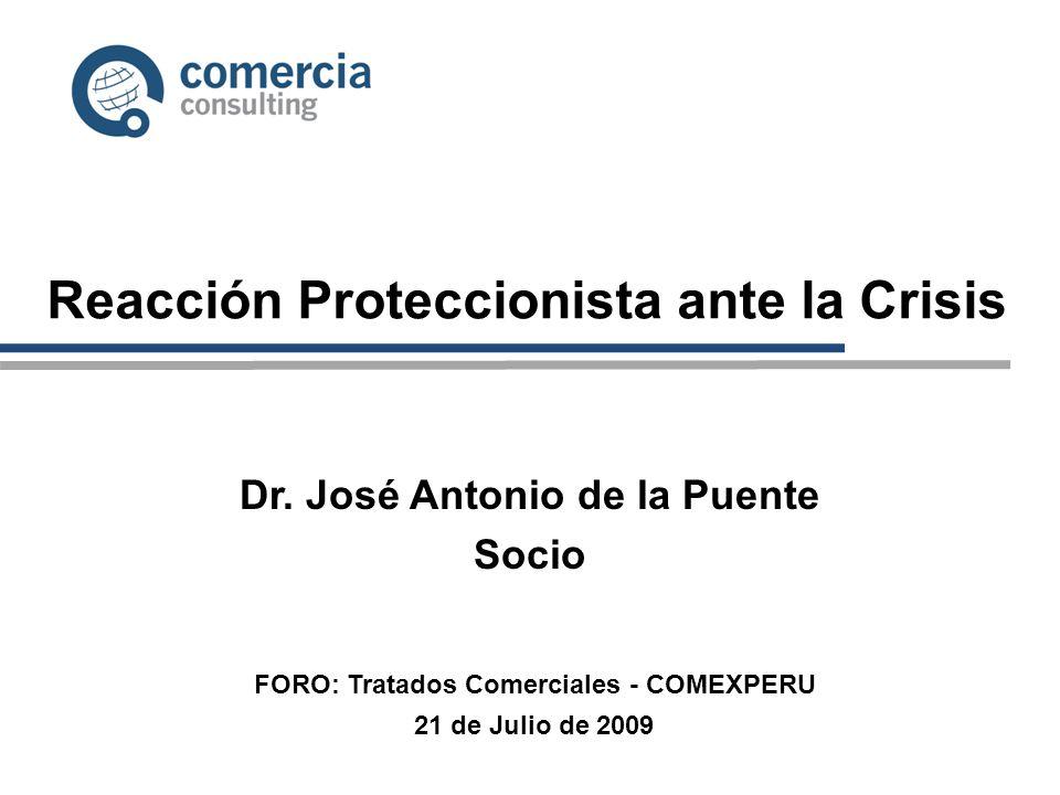 Reacción Proteccionista ante la Crisis Dr. José Antonio de la Puente Socio 21 de Julio de 2009 FORO: Tratados Comerciales - COMEXPERU