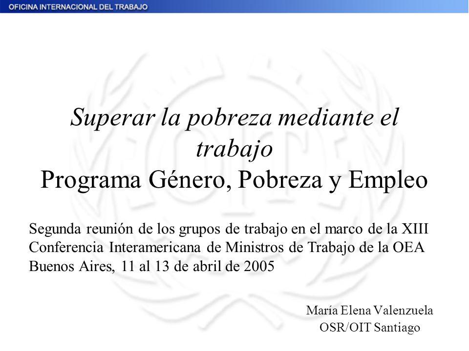 Superar la pobreza mediante el trabajo Programa Género, Pobreza y Empleo María Elena Valenzuela OSR/OIT Santiago Segunda reunión de los grupos de trab