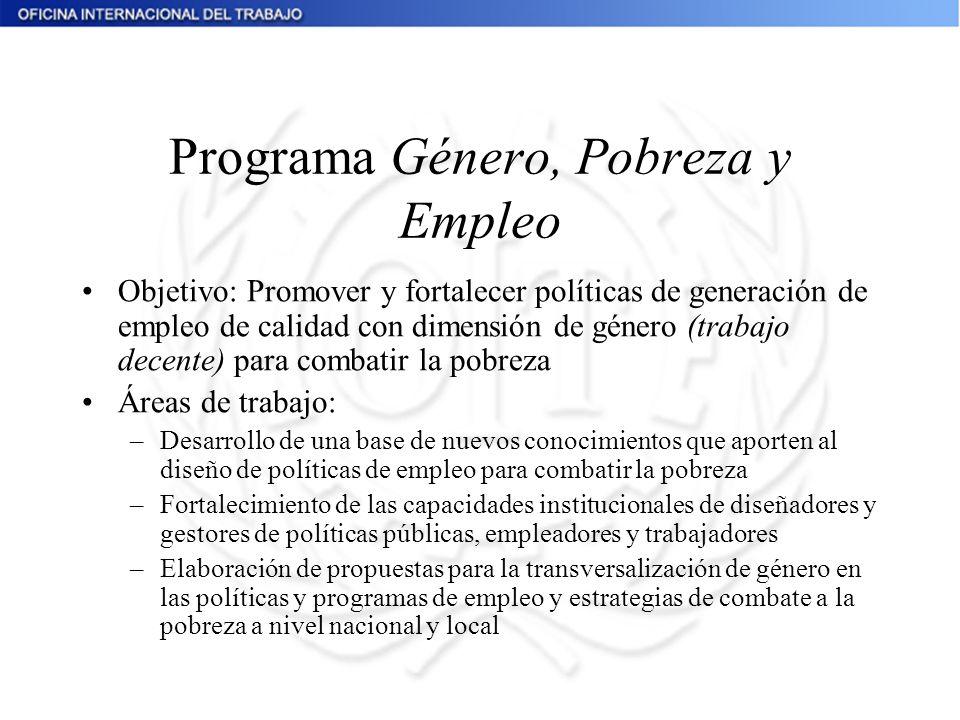 Programa Género, Pobreza y Empleo Objetivo: Promover y fortalecer políticas de generación de empleo de calidad con dimensión de género (trabajo decent