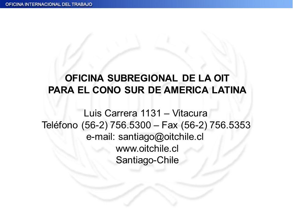 OFICINA SUBREGIONAL DE LA OIT PARA EL CONO SUR DE AMERICA LATINA Luis Carrera 1131 – Vitacura Teléfono (56-2) 756.5300 – Fax (56-2) 756.5353 e-mail: s