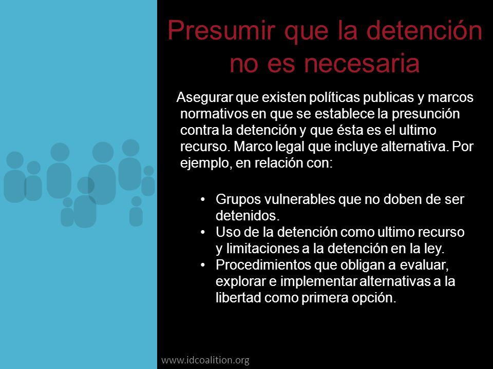 www.idcoalition.org Presumir que la detención no es necesaria Asegurar que existen políticas publicas y marcos normativos en que se establece la presunción contra la detención y que ésta es el ultimo recurso.