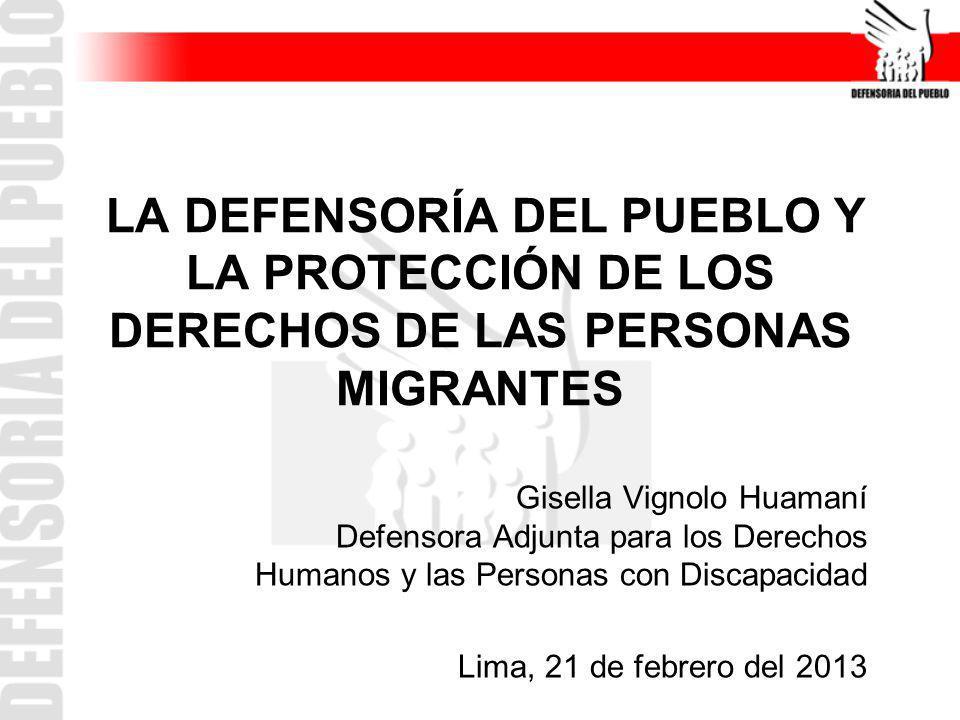 LA DEFENSORÍA DEL PUEBLO Y LA PROTECCIÓN DE LOS DERECHOS DE LAS PERSONAS MIGRANTES Gisella Vignolo Huamaní Defensora Adjunta para los Derechos Humanos