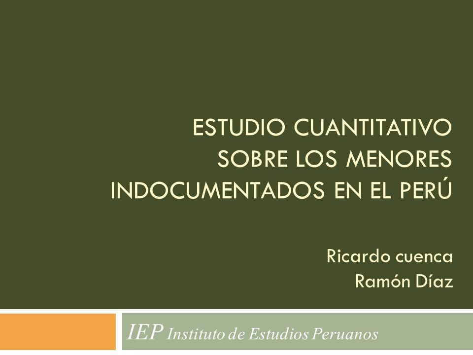 ESTUDIO CUANTITATIVO SOBRE LOS MENORES INDOCUMENTADOS EN EL PERÚ IEP Instituto de Estudios Peruanos Ricardo cuenca Ramón Díaz