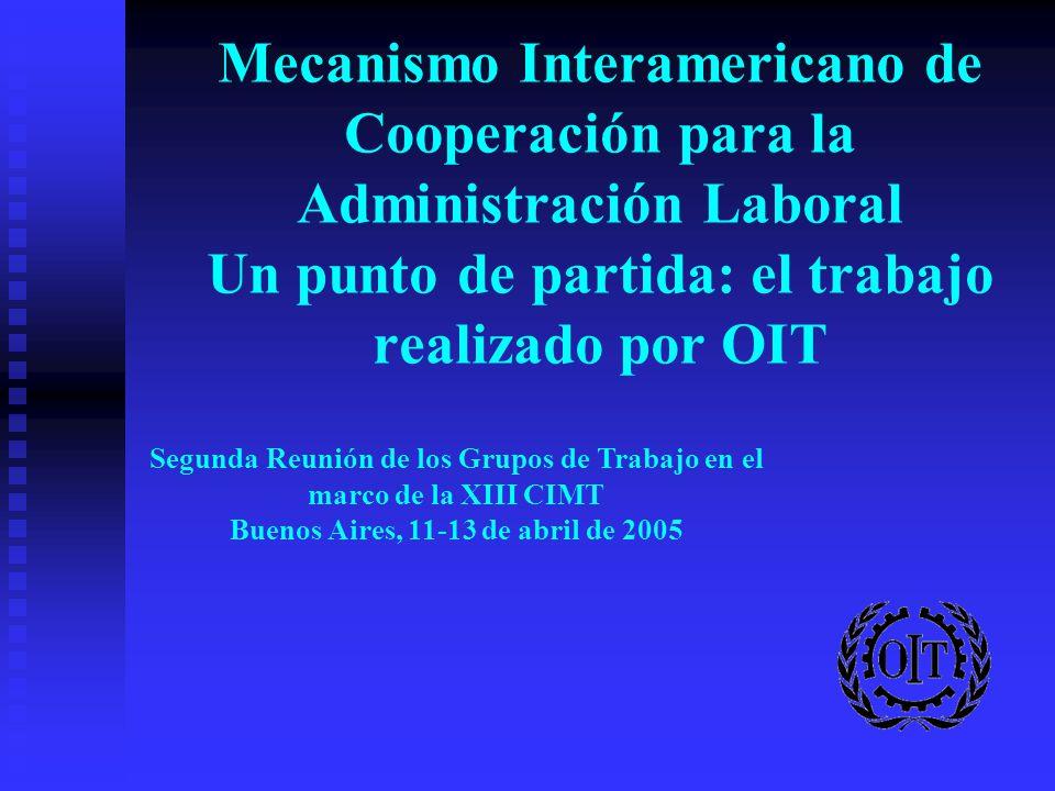 Mecanismo Interamericano de Cooperación para la Administración Laboral Un punto de partida: el trabajo realizado por OIT Segunda Reunión de los Grupos de Trabajo en el marco de la XIII CIMT Buenos Aires, 11-13 de abril de 2005