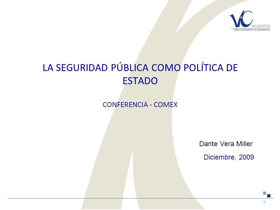 LA SEGURIDAD PÚBLICA COMO POLÍTICA DE ESTADO CONFERENCIA - COMEX Diciembre, 2009 Dante Vera Miller