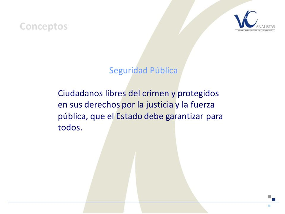 Seguridad Pública Ciudadanos libres del crimen y protegidos en sus derechos por la justicia y la fuerza pública, que el Estado debe garantizar para todos.