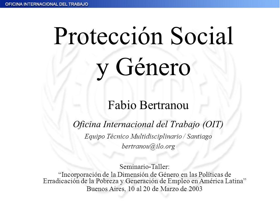 Protección Social y Género Fabio Bertranou Oficina Internacional del Trabajo (OIT) Equipo Técnico Multidisciplinario / Santiago bertranou@ilo.org Semi