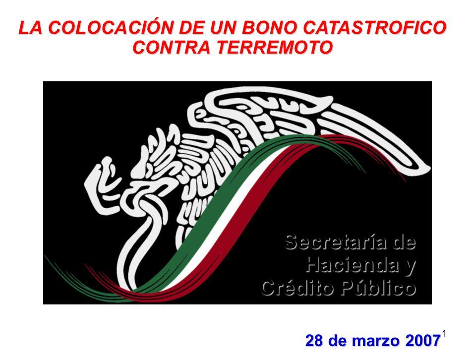 1 28 de marzo 2007 LA COLOCACIÓN DE UN BONO CATASTROFICO CONTRA TERREMOTO Secretaría de Hacienda y Crédito Público
