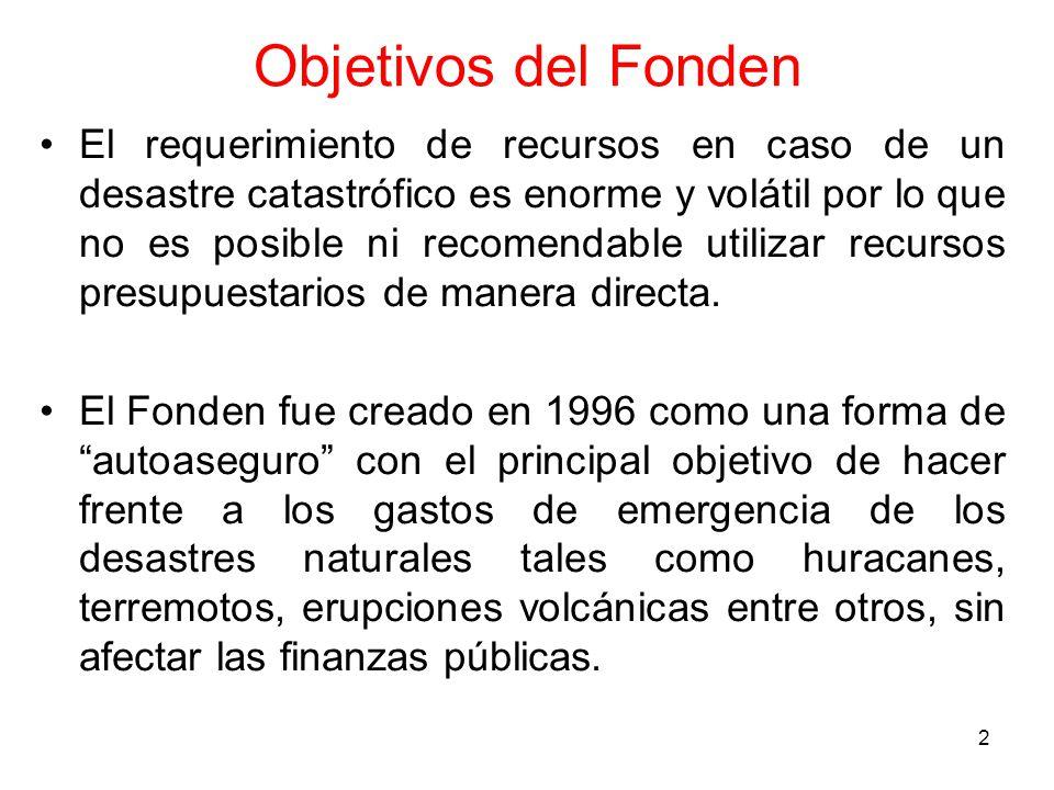 2 Objetivos del Fonden El requerimiento de recursos en caso de un desastre catastrófico es enorme y volátil por lo que no es posible ni recomendable utilizar recursos presupuestarios de manera directa.