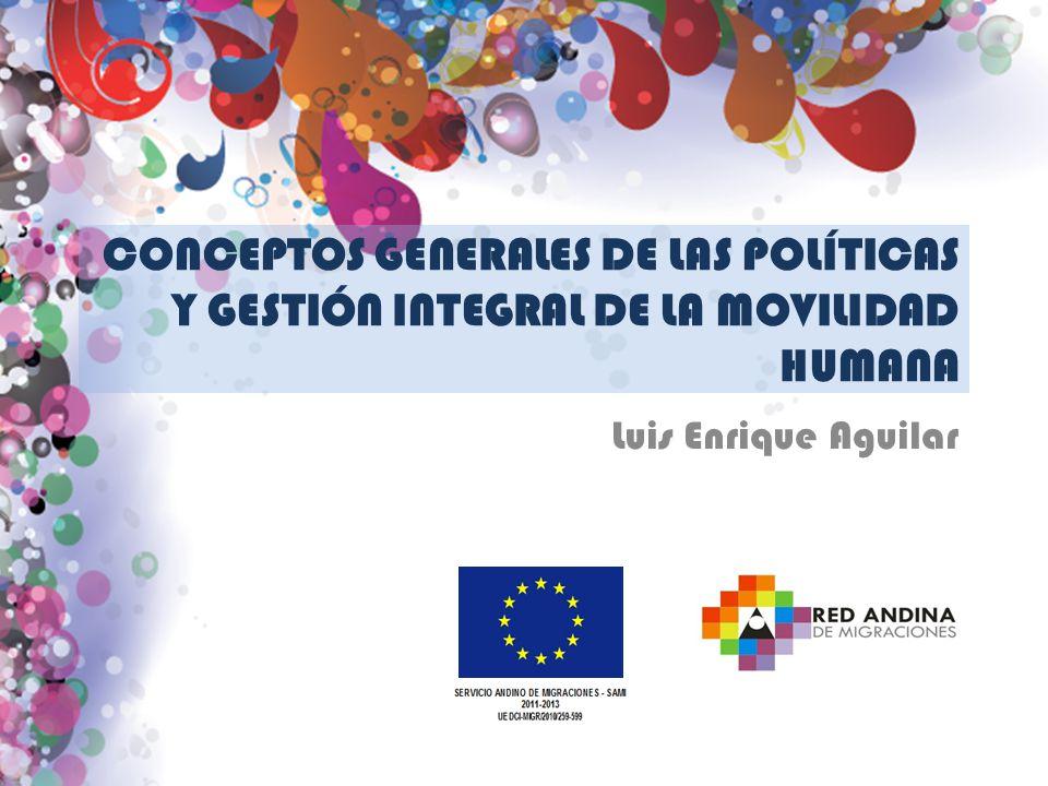 CONCEPTOS GENERALES DE LAS POLÍTICAS Y GESTIÓN INTEGRAL DE LA MOVILIDAD HUMANA Luis Enrique Aguilar