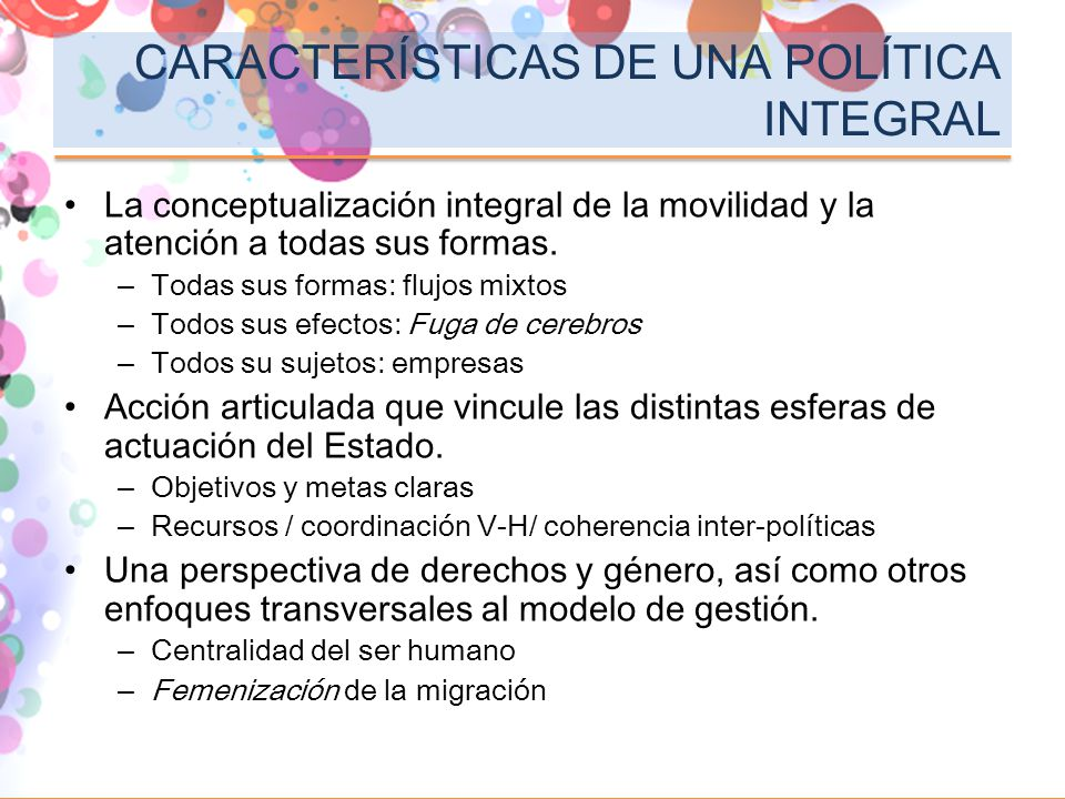 CARACTERÍSTICAS DE UNA POLÍTICA INTEGRAL La conceptualización integral de la movilidad y la atención a todas sus formas. –Todas sus formas: flujos mix