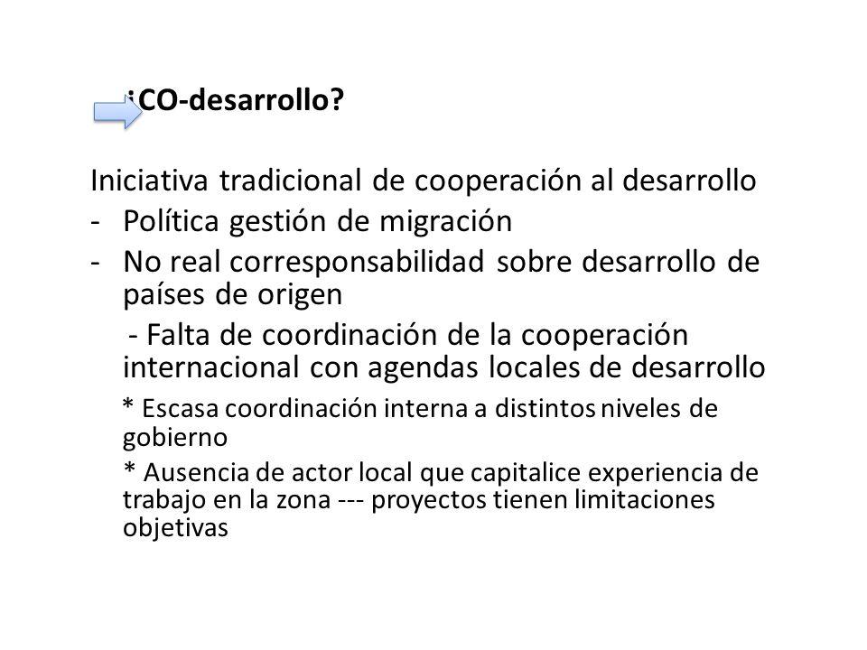 ¿CO-desarrollo? Iniciativa tradicional de cooperación al desarrollo -Política gestión de migración -No real corresponsabilidad sobre desarrollo de paí