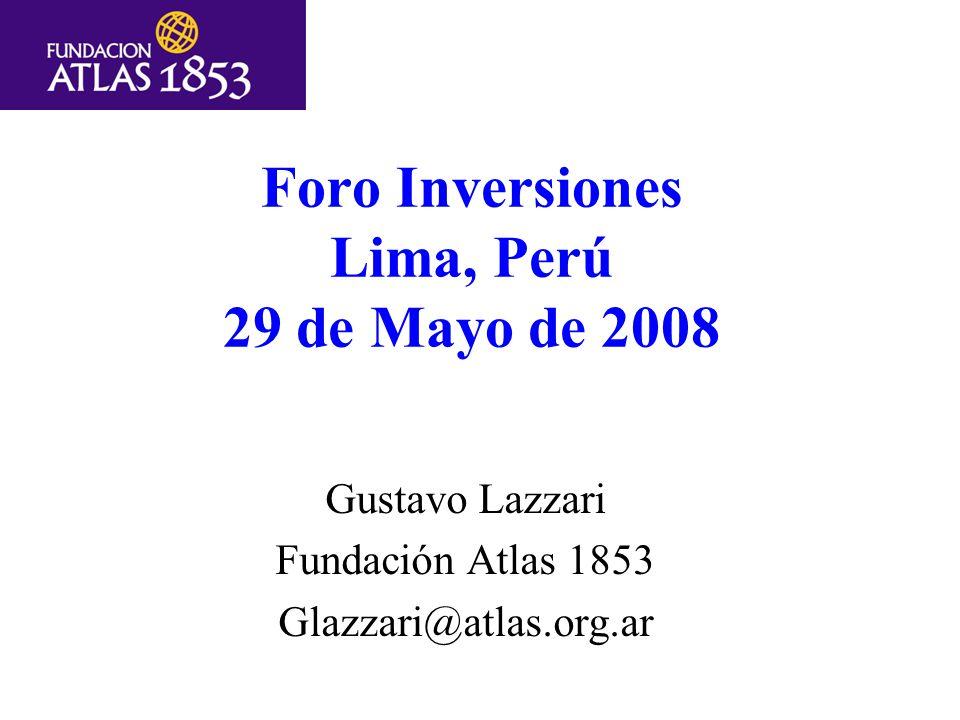 Foro Inversiones Lima, Perú 29 de Mayo de 2008 Gustavo Lazzari Fundación Atlas 1853 Glazzari@atlas.org.ar