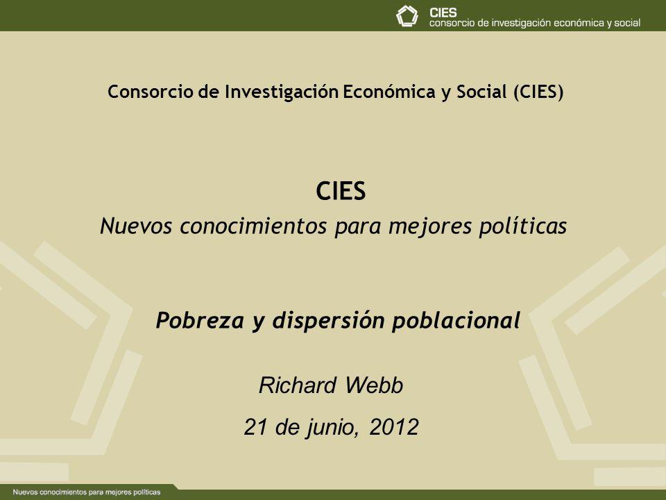 Consorcio de Investigación Económica y Social (CIES) CIES Nuevos conocimientos para mejores políticas Richard Webb 21 de junio, 2012 Pobreza y dispersión poblacional