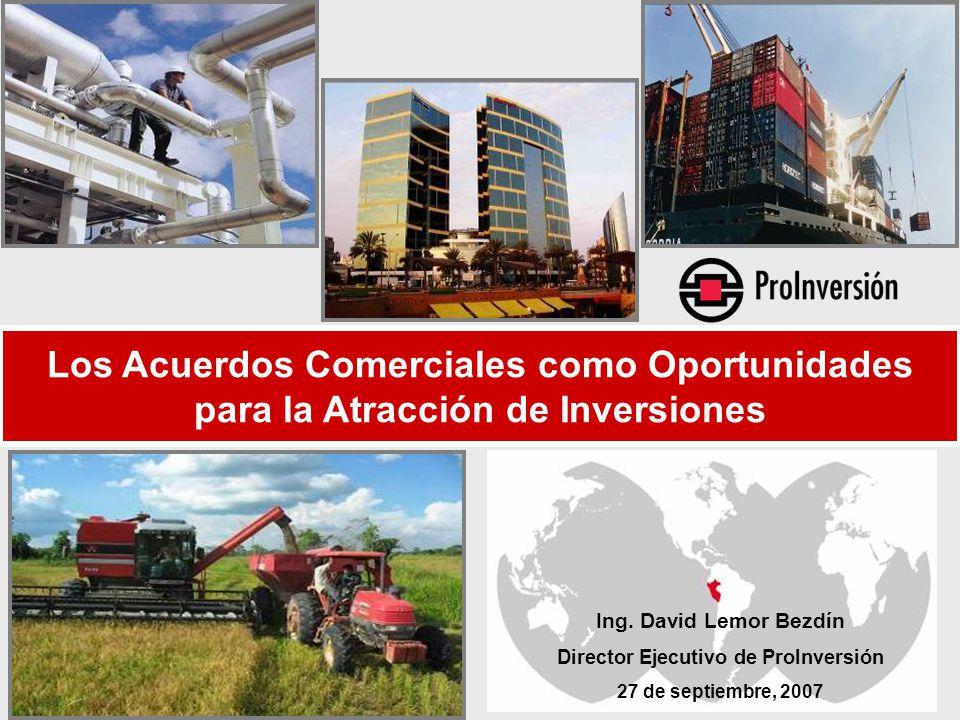 Ing. David Lemor Bezdín Director Ejecutivo de ProInversión 27 de septiembre, 2007 Los Acuerdos Comerciales como Oportunidades para la Atracción de Inv