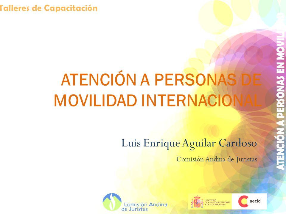ATENCIÓN A PERSONAS DE MOVILIDAD INTERNACIONAL Luis Enrique Aguilar Cardoso Comisión Andina de Juristas