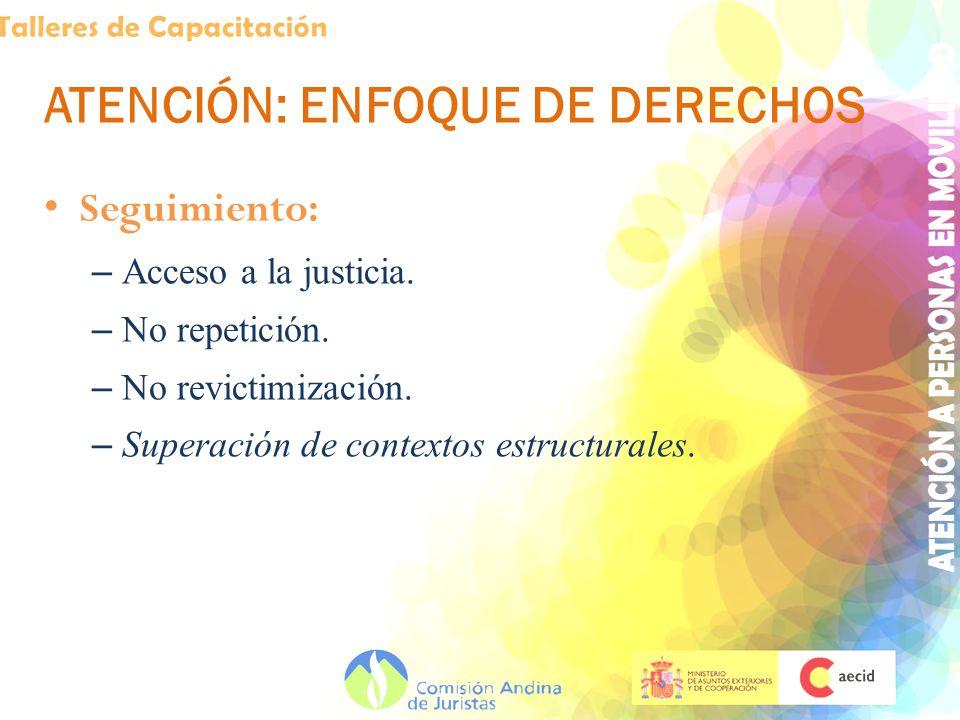 ATENCIÓN: ENFOQUE DE DERECHOS Seguimiento: – Acceso a la justicia. – No repetición. – No revictimización. – Superación de contextos estructurales.