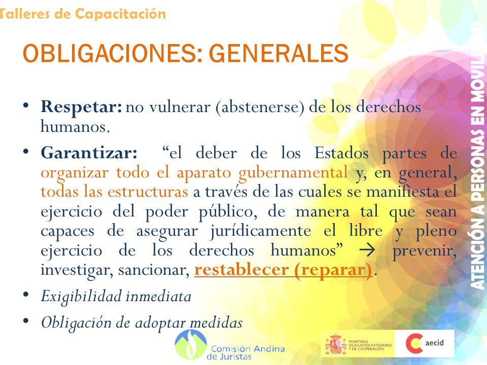 OBLIGACIONES: GENERALES Respetar: no vulnerar (abstenerse) de los derechos humanos. Garantizar: el deber de los Estados partes de organizar todo el ap