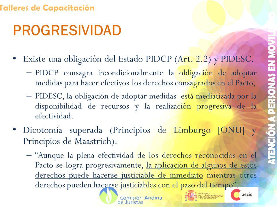 PROGRESIVIDAD Existe una obligación del Estado PIDCP (Art. 2.2) y PIDESC. – PIDCP consagra incondicionalmente la obligación de adoptar medidas para ha