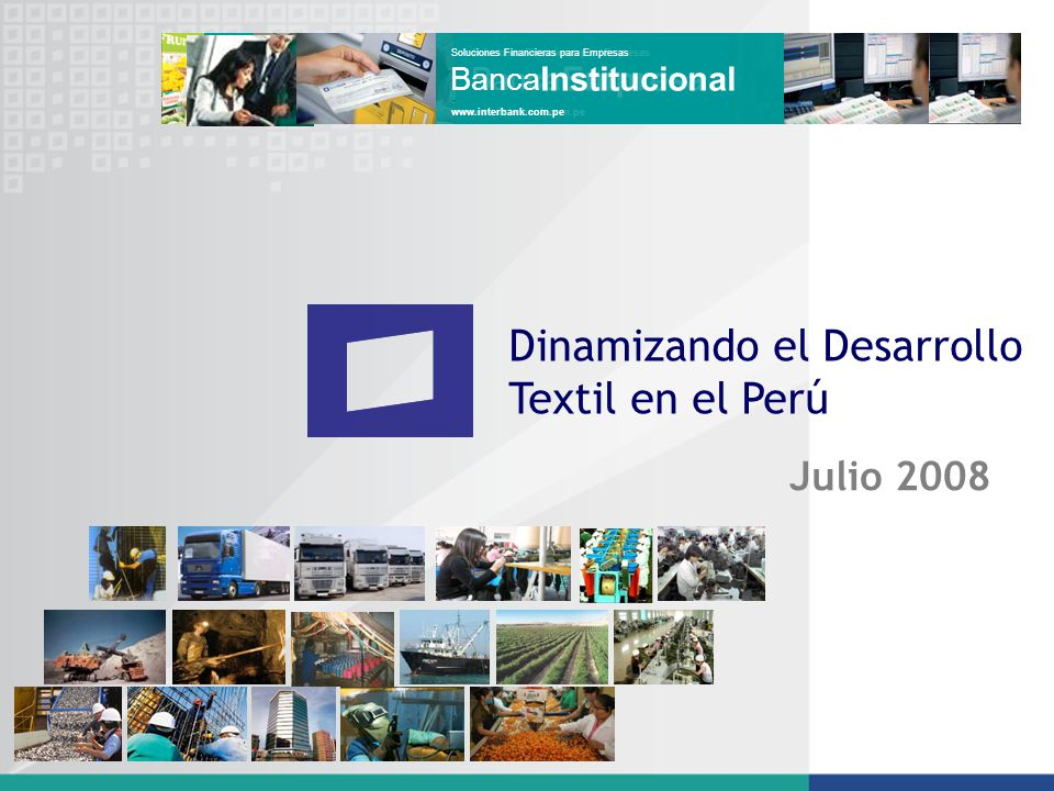 Dinamizando el Desarrollo Textil en el Perú Julio 2008 ProductosyServicios www.interbank.com.pe Mercadode Capitales www.interbank.com.pe Soluciones Fi