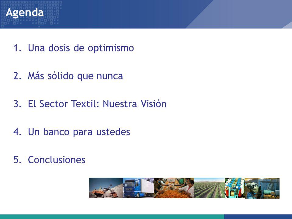 1.Una dosis de optimismo 2.Más sólido que nunca 3.El Sector Textil: Nuestra Visión 4.Un banco para ustedes 5.Conclusiones Agenda