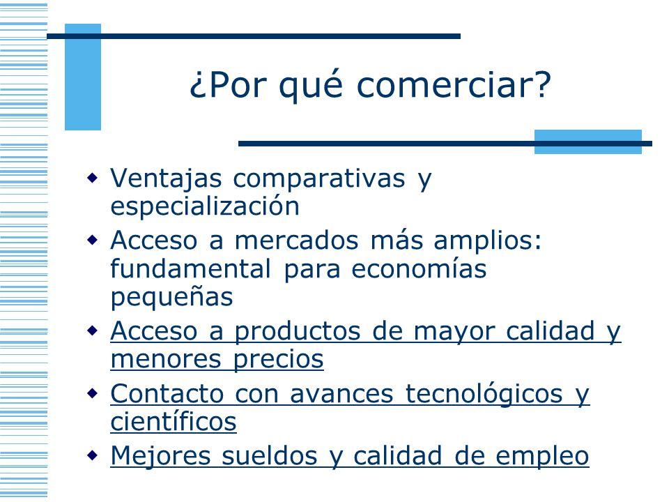 ¿Por qué comerciar? Ventajas comparativas y especialización Acceso a mercados más amplios: fundamental para economías pequeñas Acceso a productos de m