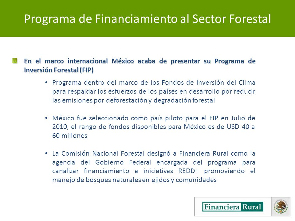 Programa de Financiamiento al Sector Forestal En el marco internacional México acaba de presentar su Programa de Inversión Forestal (FIP) Programa dentro del marco de los Fondos de Inversión del Clima para respaldar los esfuerzos de los países en desarrollo por reducir las emisiones por deforestación y degradación forestal México fue seleccionado como país piloto para el FIP en Julio de 2010, el rango de fondos disponibles para México es de USD 40 a 60 millones La Comisión Nacional Forestal designó a Financiera Rural como la agencia del Gobierno Federal encargada del programa para canalizar financiamiento a iniciativas REDD+ promoviendo el manejo de bosques naturales en ejidos y comunidades
