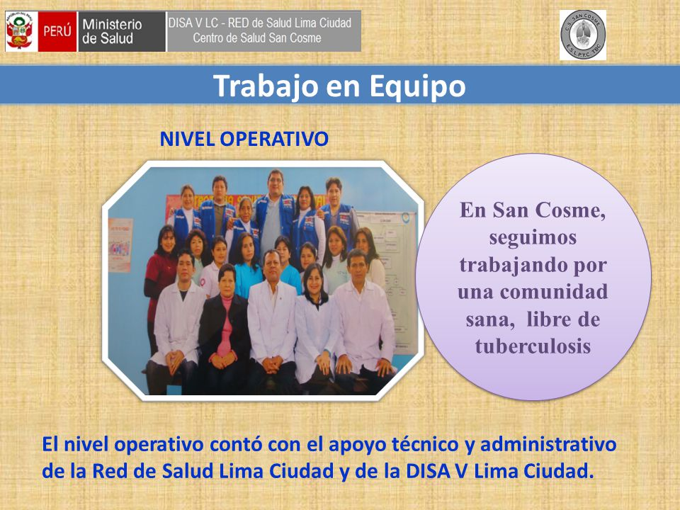 Trabajo en Equipo El nivel operativo contó con el apoyo técnico y administrativo de la Red de Salud Lima Ciudad y de la DISA V Lima Ciudad.