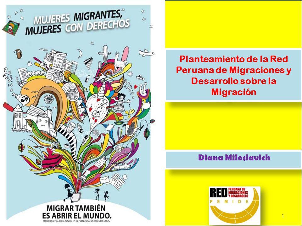 Planteamiento de la Red Peruana de Migraciones y Desarrollo sobre la Migración Diana Miloslavich 1