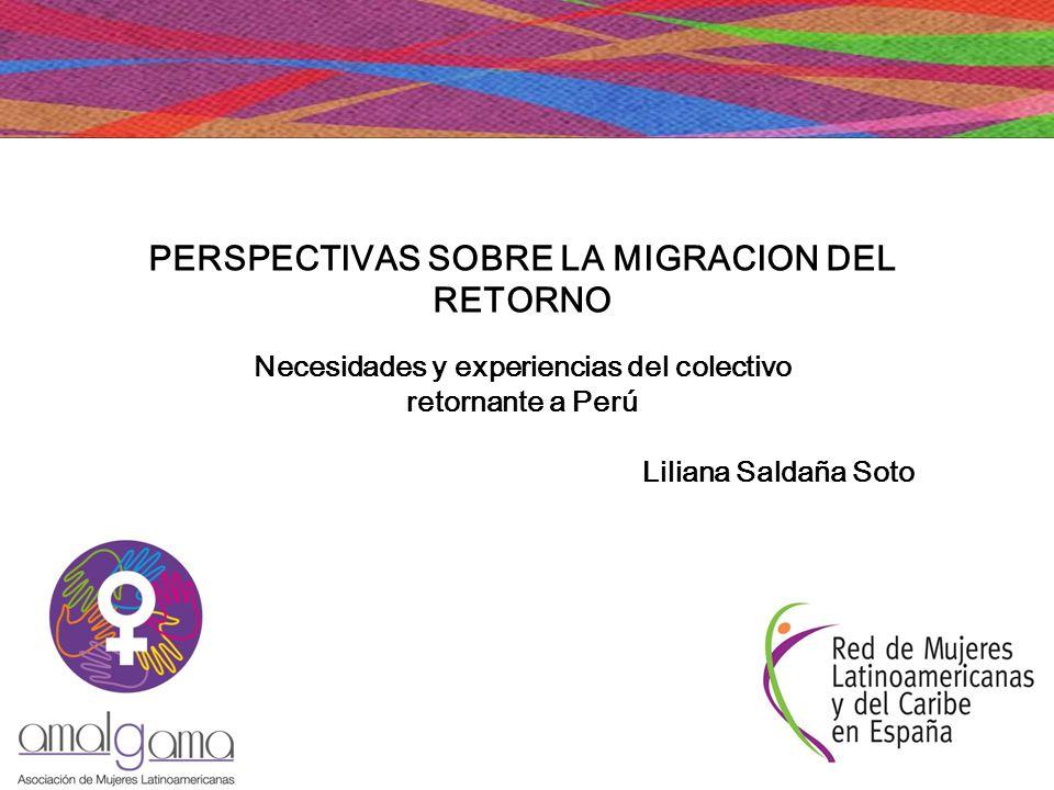 PERSPECTIVAS SOBRE LA MIGRACION DEL RETORNO Necesidades y experiencias del colectivo retornante a Perú Liliana Saldaña Soto