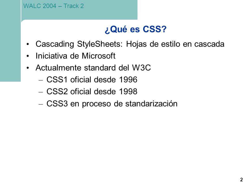 2 WALC 2004 – Track 2 ¿Qué es CSS? Cascading StyleSheets: Hojas de estilo en cascada Iniciativa de Microsoft Actualmente standard del W3C – CSS1 ofici