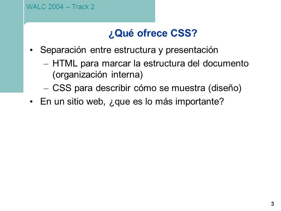 3 WALC 2004 – Track 2 ¿Qué ofrece CSS? Separación entre estructura y presentación – HTML para marcar la estructura del documento (organización interna