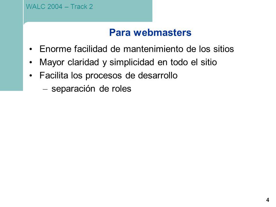 4 WALC 2004 – Track 2 Para webmasters Enorme facilidad de mantenimiento de los sitios Mayor claridad y simplicidad en todo el sitio Facilita los proce