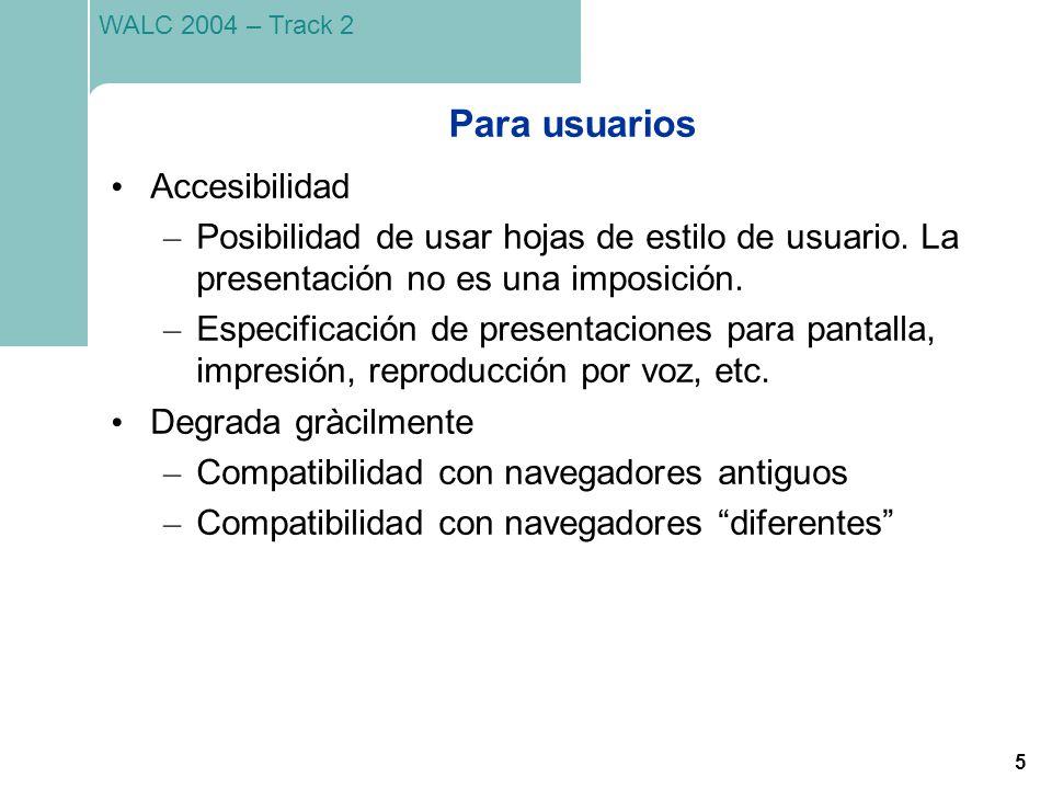 5 WALC 2004 – Track 2 Para usuarios Accesibilidad – Posibilidad de usar hojas de estilo de usuario. La presentación no es una imposición. – Especifica