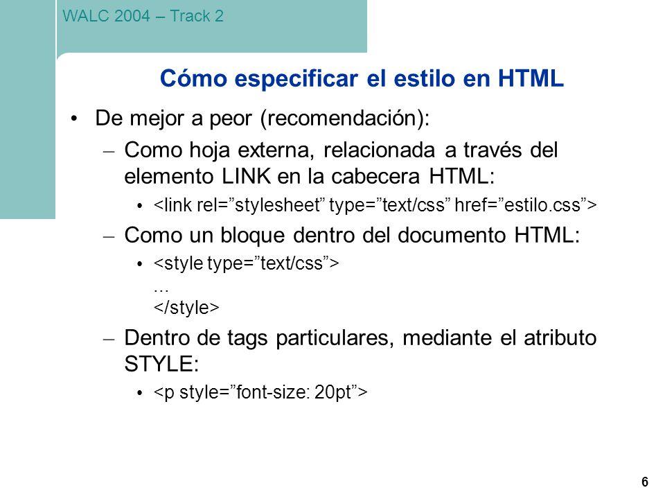 6 WALC 2004 – Track 2 Cómo especificar el estilo en HTML De mejor a peor (recomendación): – Como hoja externa, relacionada a través del elemento LINK