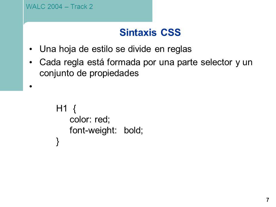 7 WALC 2004 – Track 2 Sintaxis CSS Una hoja de estilo se divide en reglas Cada regla está formada por una parte selector y un conjunto de propiedades