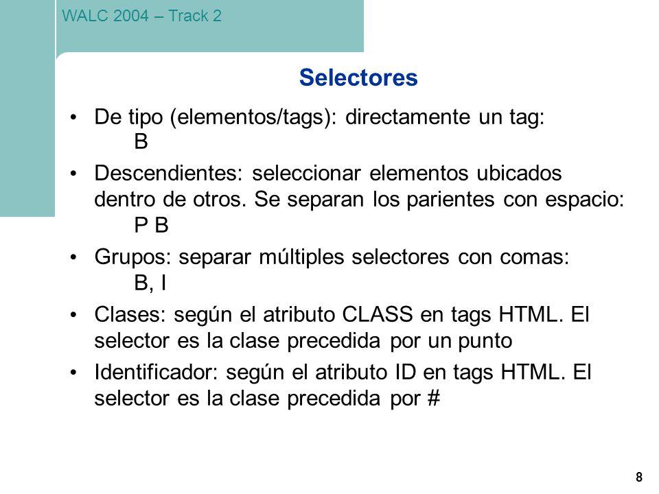 8 WALC 2004 – Track 2 Selectores De tipo (elementos/tags): directamente un tag: B Descendientes: seleccionar elementos ubicados dentro de otros. Se se