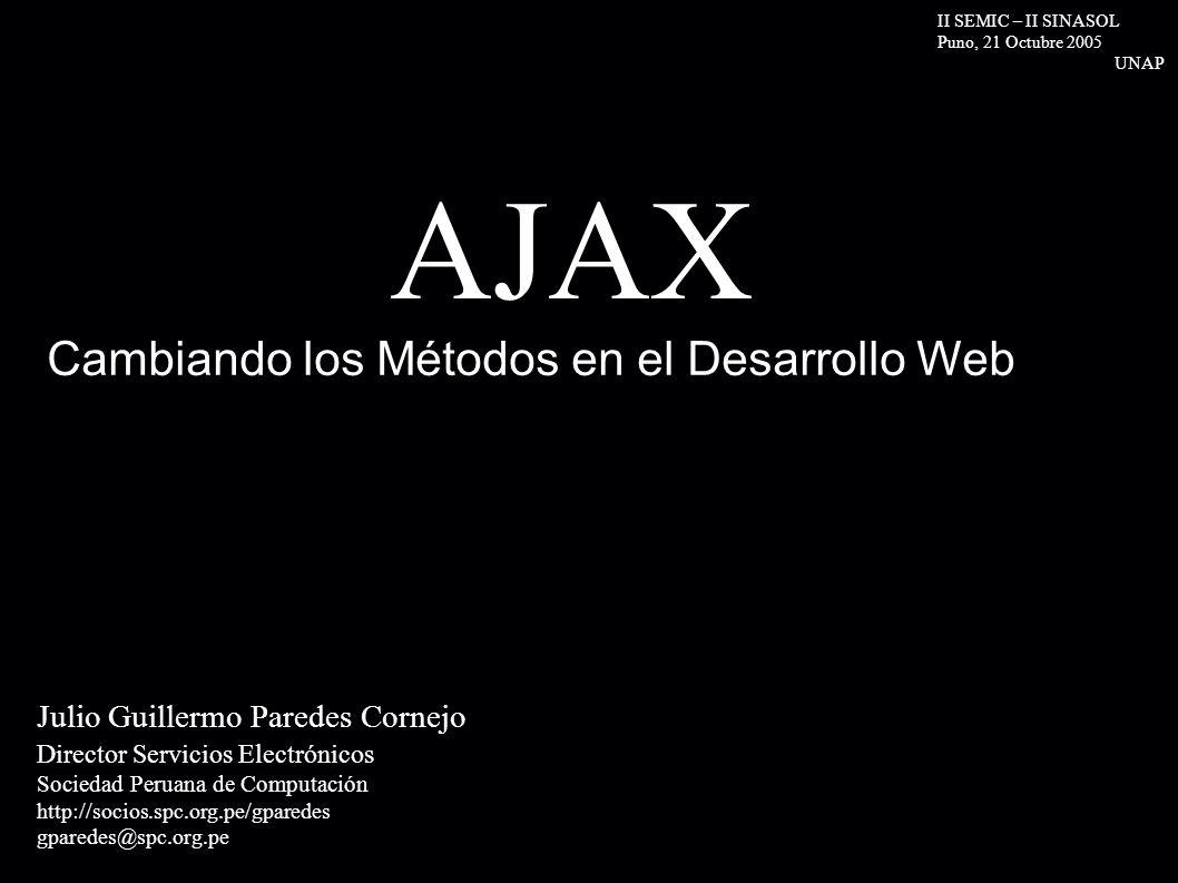 AJAX Julio Guillermo Paredes Cornejo Director Servicios Electrónicos Sociedad Peruana de Computación http://socios.spc.org.pe/gparedes gparedes@spc.org.pe Cambiando los Métodos en el Desarrollo Web II SEMIC – II SINASOL Puno, 21 Octubre 2005 UNAP