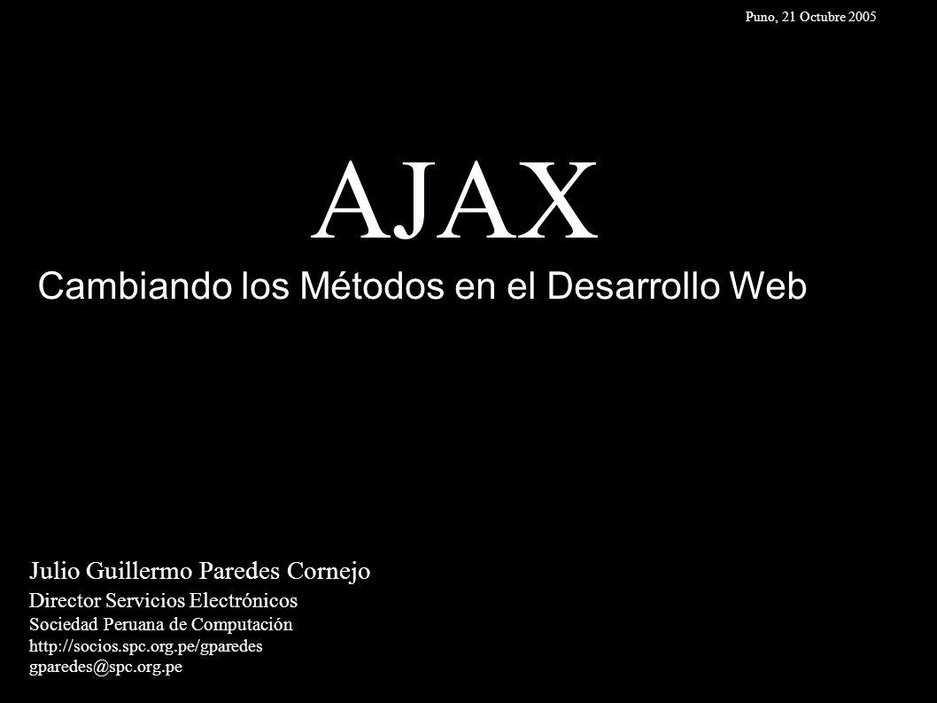 AJAX Julio Guillermo Paredes Cornejo Director Servicios Electrónicos Sociedad Peruana de Computación http://socios.spc.org.pe/gparedes gparedes@spc.org.pe Cambiando los Métodos en el Desarrollo Web Puno, 21 Octubre 2005