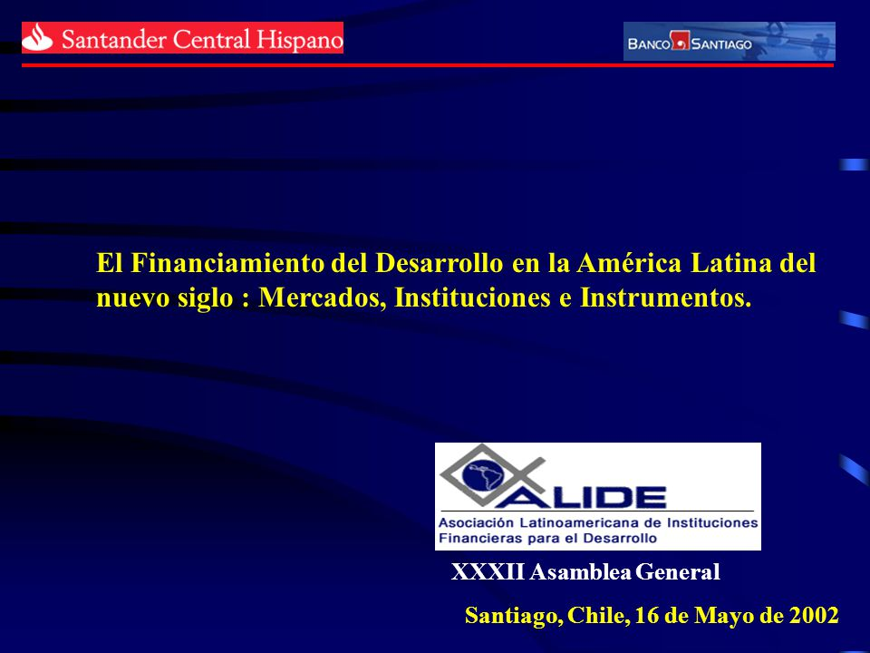 XXXII Asamblea General Santiago, Chile, 16 de Mayo de 2002 El Financiamiento del Desarrollo en la América Latina del nuevo siglo : Mercados, Instituci