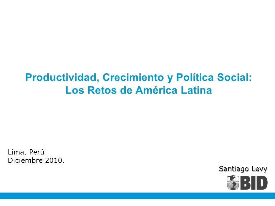 Lima, Perú Diciembre 2010. Santiago Levy Productividad, Crecimiento y Política Social: Los Retos de América Latina
