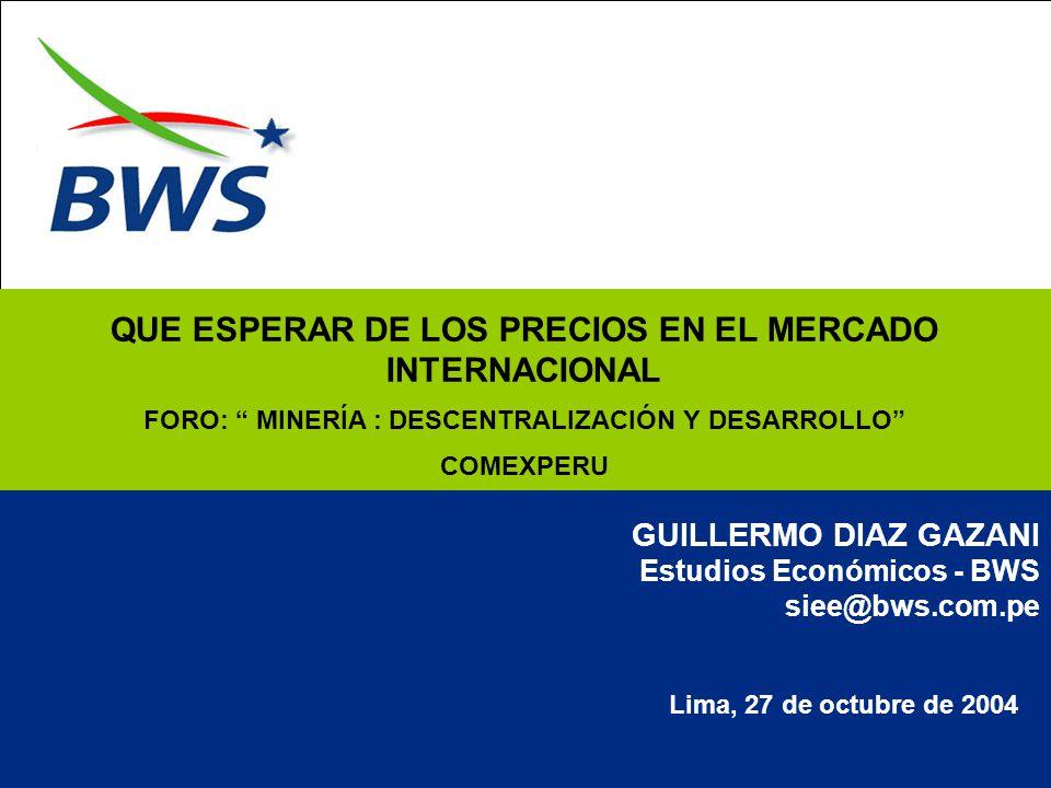 Lima, 27 de octubre de 2004 GUILLERMO DIAZ GAZANI Estudios Económicos - BWS siee@bws.com.pe QUE ESPERAR DE LOS PRECIOS EN EL MERCADO INTERNACIONAL FORO: MINERÍA : DESCENTRALIZACIÓN Y DESARROLLO COMEXPERU
